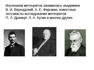 Изучением метеоритов занимались академики В.И.Вернадский, А.Е.