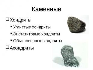 Каменные Хондриты Углистые хондриты Энстатитовые хондриты Обыкновенные хондриты
