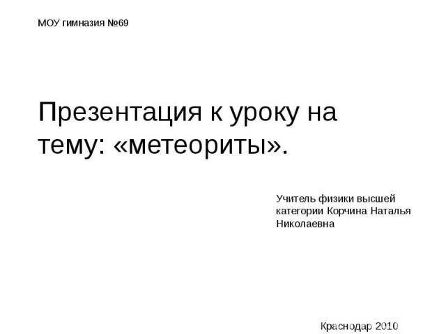 МОУ гимназия №69 Презентация к уроку на тему: «метеориты». Учитель физики высшей категории Корчина Наталья Николаевна Краснодар 2010