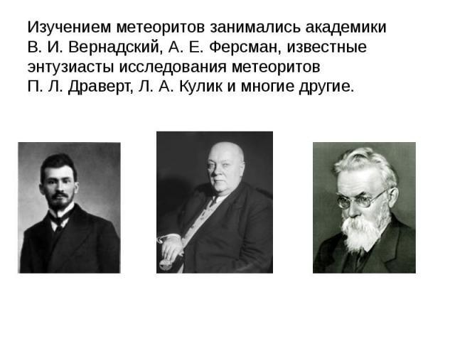 Изучением метеоритов занимались академики В.И.Вернадский, А.Е.Ферсман, известные энтузиасты исследования метеоритов П.Л.Драверт, Л.А.Кулик и многие другие.