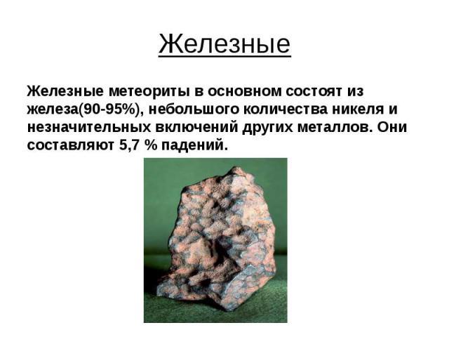 Железные Железные метеориты в основном состоят из железа(90-95%), небольшого количества никеля и незначительных включений других металлов. Они составляют 5,7% падений.