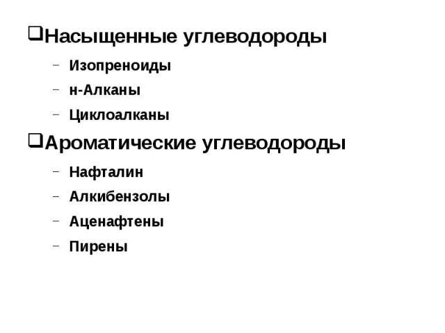Насыщенные углеводороды Насыщенные углеводороды Изопреноиды н-Алканы Циклоалканы Ароматические углеводороды Нафталин Алкибензолы Аценафтены Пирены