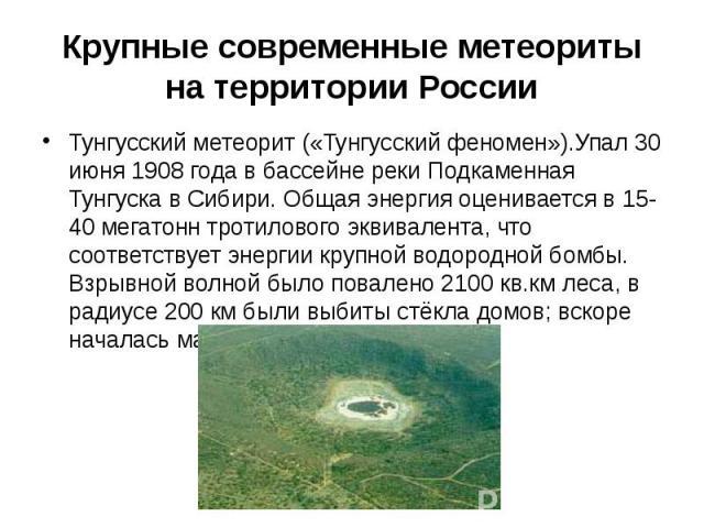 Крупные современные метеориты на территории России Тунгусский метеорит («Тунгусский феномен»).Упал 30 июня 1908года в бассейне реки Подкаменная Тунгуска в Сибири. Общая энергия оценивается в 15-40 мегатонн тротилового эквивалента, что соответс…