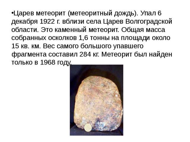 Царев метеорит (метеоритный дождь). Упал 6 декабря 1922г. вблизи села Царев Волгоградской области. Это каменный метеорит. Общая масса собранных осколков 1,6 тонны на площади около 15 кв. км. Вес самого большого упавшего фрагмента составил 284&…