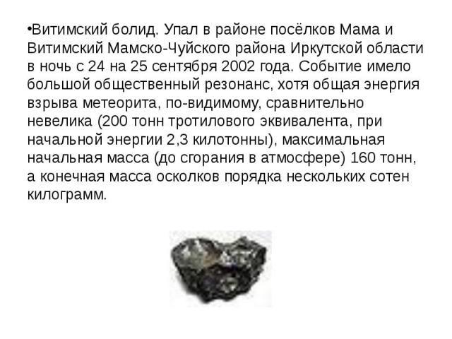 Витимский болид. Упал в районе посёлков Мама и Витимский Мамско-Чуйского района Иркутской области в ночь с 24 на 25 сентября 2002года. Событие имело большой общественный резонанс, хотя общая энергия взрыва метеорита, по-видимому, сравнительно …