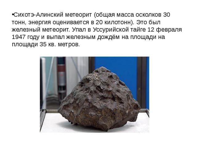 Сихотэ-Алинский метеорит (общая масса осколков 30 тонн, энергия оценивается в 20 килотонн). Это был железный метеорит. Упал в Уссурийской тайге 12 февраля 1947году и выпал железным дождём на площади на площади 35 кв. метров.