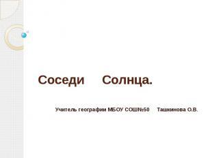 Соседи Солнца. Учитель географии МБОУ СОШ№50 Ташкинова О.В.