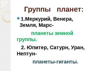 Группы планет: 1.Меркурий, Венера, Земля, Марс- планеты земной группы. 2. Юпитер