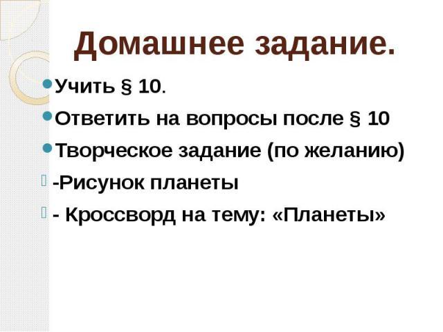 Домашнее задание. Учить § 10. Ответить на вопросы после § 10 Творческое задание (по желанию) -Рисунок планеты - Кроссворд на тему: «Планеты»