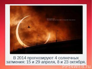 В 2014 прогнозируют 4 солнечных затмения: 15 и 29 апреля, 8 и 23 октября. В 2014