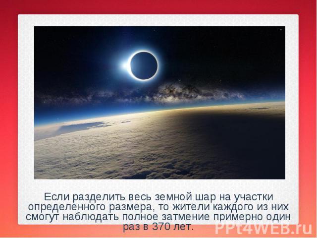 Если разделить весь земной шар на участки определенного размера, то жители каждого из них смогут наблюдать полное затмение примерно один раз в 370 лет. Если разделить весь земной шар на участки определенного размера, то жители каждого из них смогут …