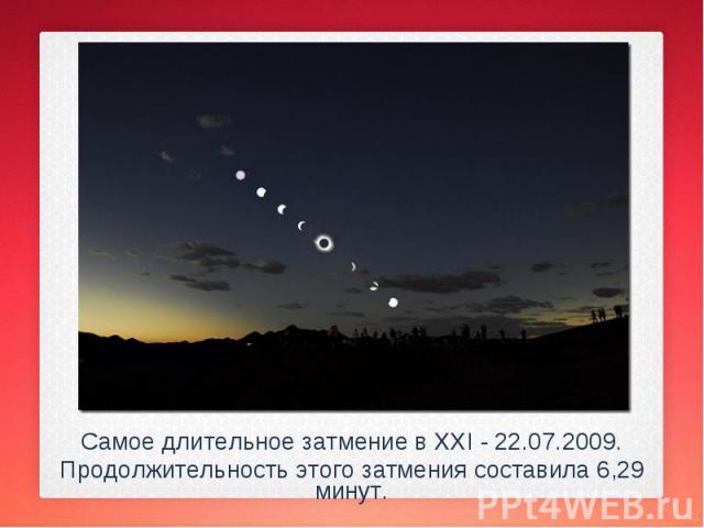 Самое длительное затмение в XXI - 22.07.2009. Самое длительное затмение в XXI - 22.07.2009. Продолжительность этого затмения составила 6,29 минут.