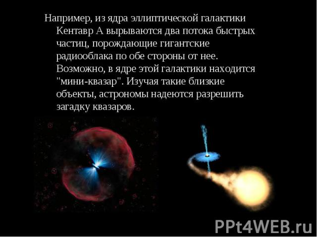 """Например, из ядра эллиптической галактики Кентавр А вырываются два потока быстрых частиц, порождающие гигантские радиооблака по обе стороны от нее. Возможно, в ядре этой галактики находится """"мини-квазар"""". Изучая такие близкие объекты, астр…"""