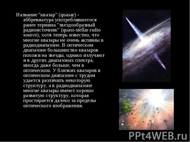 """Название """"квазар"""" (quasar) - аббревиатура употреблявшегося ранее термина """"звездообразный радиоисточник"""" (quasi-stellar radio source), хотя теперь известно, что многие квазары не очень активны в радиодиапазоне. В оптическом диапаз…"""