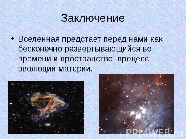 Заключение Вселенная предстает перед нами как бесконечно развертывающийся во времени и пространстве процесс эволюции материи.