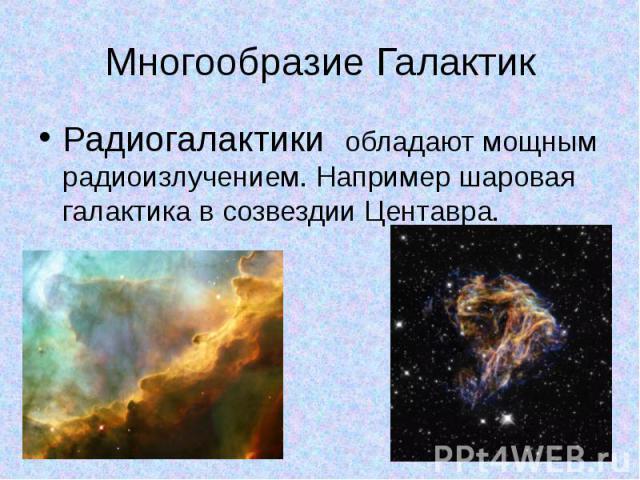 Многообразие Галактик Радиогалактики обладают мощным радиоизлучением. Например шаровая галактика в созвездии Центавра.