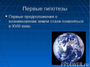 Первые гипотезы Первые предположения о возникновении земли стали появляться в XV