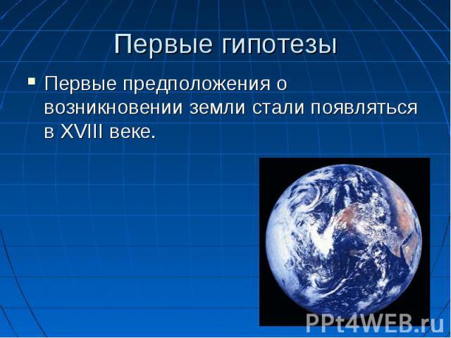 Первые гипотезы Первые предположения о возникновении земли стали появляться в XVIII веке.