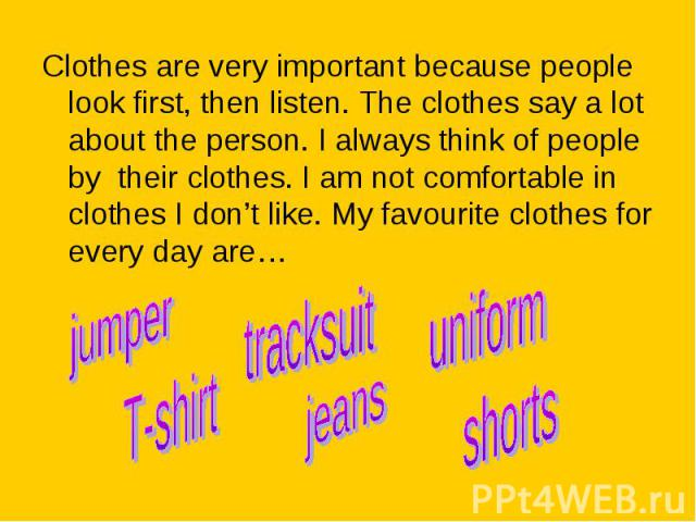 Clothes are very important because people look first, then listen. The clothes say a lot about the person. I always think of people by their clothes. I am not comfortable in clothes I don't like. My favourite clothes for every day are… Clothes are v…