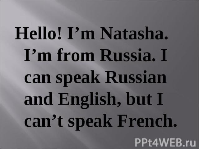 Hello! I'm Natasha. I'm from Russia. I can speak Russian and English, but I can't speak French.
