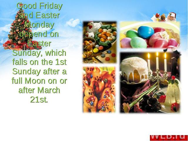 Good Friday and Easter Monday depend on Easter Sunday, which falls on the 1st Sunday after a full Moon on or after March 21st. Good Friday and Easter Monday depend on Easter Sunday, which falls on the 1st Sunday after a full Moon on or after March 21st.