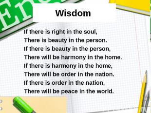 Wisdom If there is right in the soul, There is beauty in the person. If there is