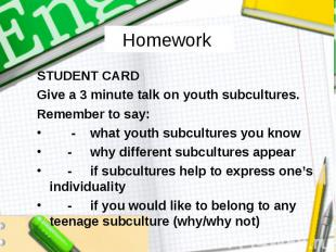 Homework STUDENT CARD Give a 3 minute talk on youth subcultures. Remember to say