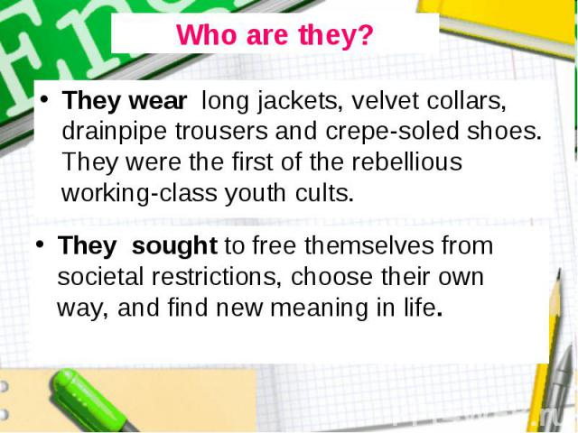 They wear long jackets, velvet collars, drainpipe trousers and crepe-soled shoes. They were the first of the rebellious working-class youth cults. They wear long jackets, velvet collars, drainpipe trousers and crepe-soled shoes. They were the first …
