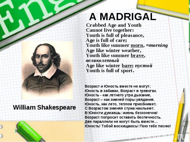 A MADRIGAL Crabbed Age and Youth Cannot live together: Youth is full of pleasance, Age is full of care; Youth like summer morn, =morning Age like winter weather, Youth like summer brave, великолепный Age like winter bare; пустой Youth is full of sport.