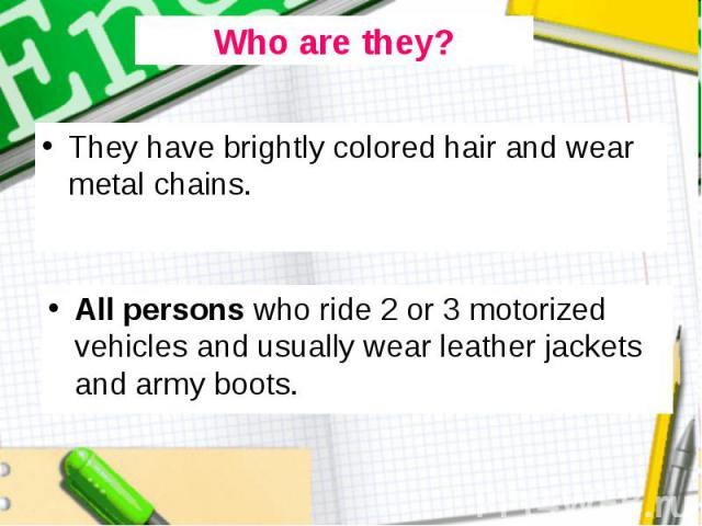They have brightly colored hair and wear metal chains. They have brightly colored hair and wear metal chains.