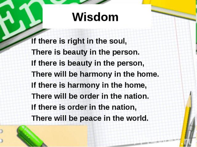 Wisdom If there is right in the soul, There is beauty in the person. If there is beauty in the person, There will be harmony in the home. If there is harmony in the home, There will be order in the nation. If there is order in the nation, There will…