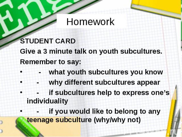 Homework STUDENT CARD Give a 3 minute talk on youth subcultures. Remember to say: - what youth subcultures you know - why different subcultures appear - if subcultures help to express one's individuality - if you would like to belong to any teenage …