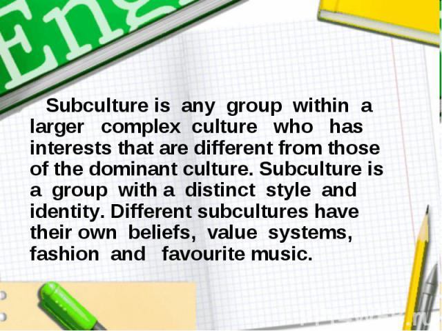 Subculture is any group within a larger complex culture who has interests that are different from those of the dominant culture. Subculture is a group with a distinct style and identity. Different subcultures have their own beliefs, value systems, f…