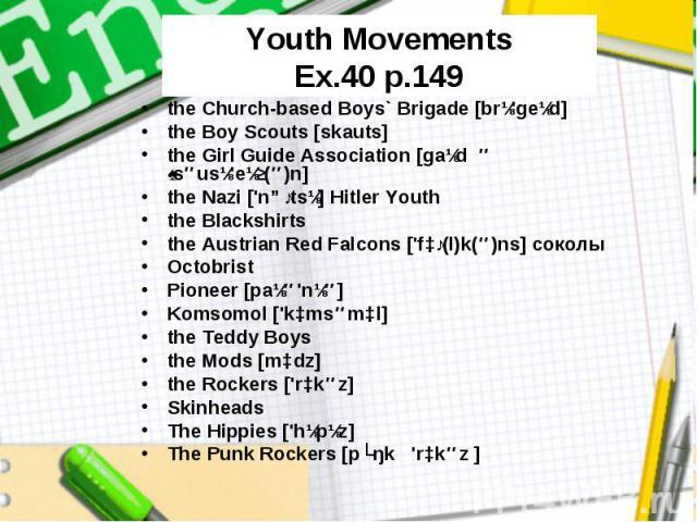 Youth Movements Ex.40 p.149 the Church-based Boys` Brigade [brɪ'geɪd] the Boy Scouts [skauts] the Girl Guide Association [gaɪd əˌsəusɪ'eɪʃ(ə)n] the Nazi ['nɑːtsɪ] Hitler Youth the Blackshirts the Austrian Red Falcons ['fɔː(l)k(ə)ns] cоколы Octobrist…