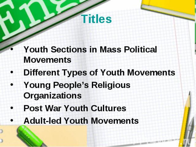Titles Youth Sections in Mass Political Movements Different Types of Youth Movements Young People's Religious Organizations Post War Youth Cultures Adult-led Youth Movements