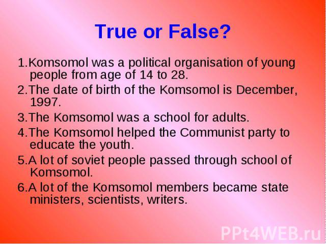1.Komsomol was a political organisation of young people from age of 14 to 28. 1.Komsomol was a political organisation of young people from age of 14 to 28. 2.The date of birth of the Komsomol is December, 1997. 3.The Komsomol was a school for adults…