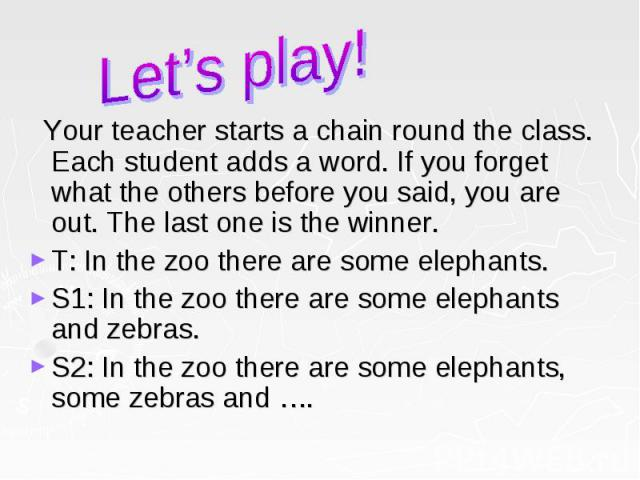 Your teacher starts a chain round the class. Each student adds a word. If you forget what the others before you said, you are out. The last one is the winner. Your teacher starts a chain round the class. Each student adds a word. If you forget what …