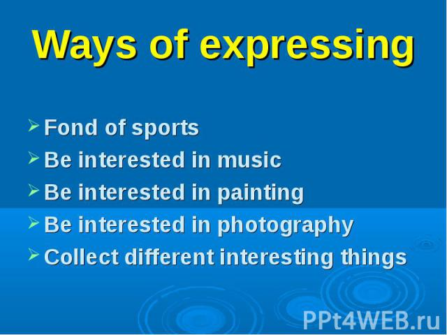 Fond of sports Be interested in music Be interested in painting Be interested in photography Collect different interesting things