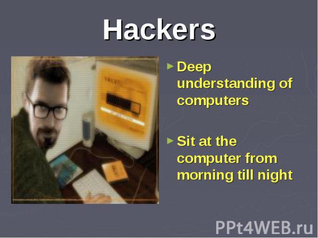 Deep understanding of computers Deep understanding of computers Sit at the computer from morning till night
