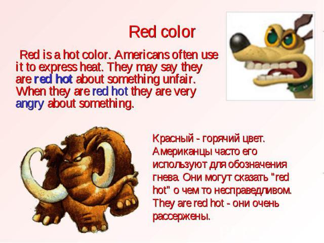Red color Red is a hot color. Americans often use it to express heat. They may say they are red hot about something unfair. When they are red hot they are very angry about something.