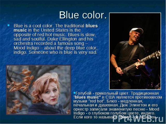 Blue color. Blue is a cool color. The traditional blues music in the United States is the opposite of red hot music. Blues is slow, sad and soulful. Duke Ellington and his orchestra recorded a famous song – Mood Indigo – about the deep blue color, i…