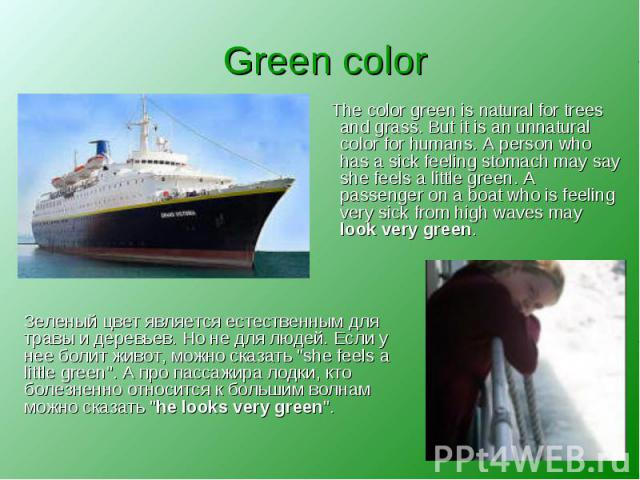 Green color The color green is natural for trees and grass. But it is an unnatural color for humans. A person who has a sick feeling stomach may say she feels a little green. A passenger on a boat who is feeling very sick from high waves may look ve…