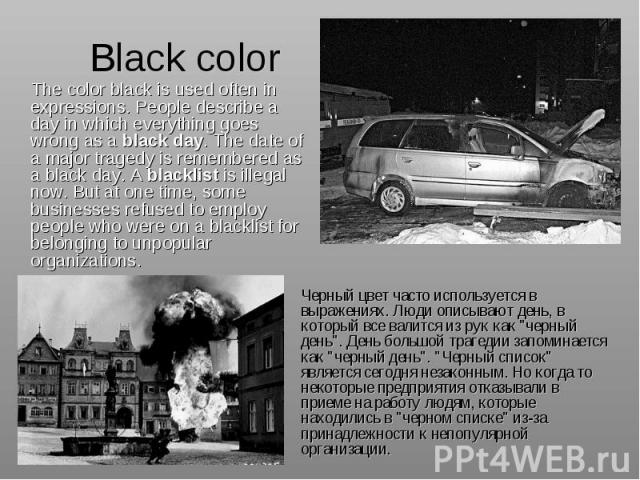 Black color The color black is used often in expressions. People describe a day in which everything goes wrong as a black day. The date of a major tragedy is remembered as a black day. A blacklist is illegal now. But at one time, some businesses ref…