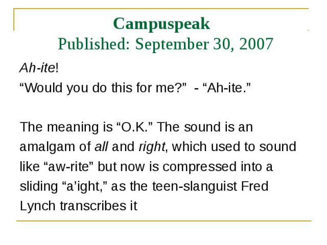 """Ah-ite! Ah-ite! """"Would you do this for me?"""" - """"Ah-ite."""" The meaning is """"O.K."""" The sound is an amalgam of all and right, which used to sound like """"aw-rite"""" but now is compressed into a sliding """"a'ight,"""" as the teen-slanguist Fred Lynch transcribes it"""