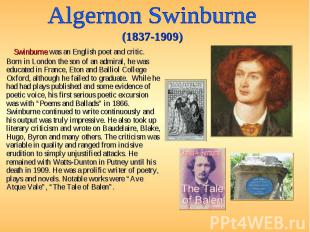 Swinburne was an English poet and critic. Born in London the son of an admiral,