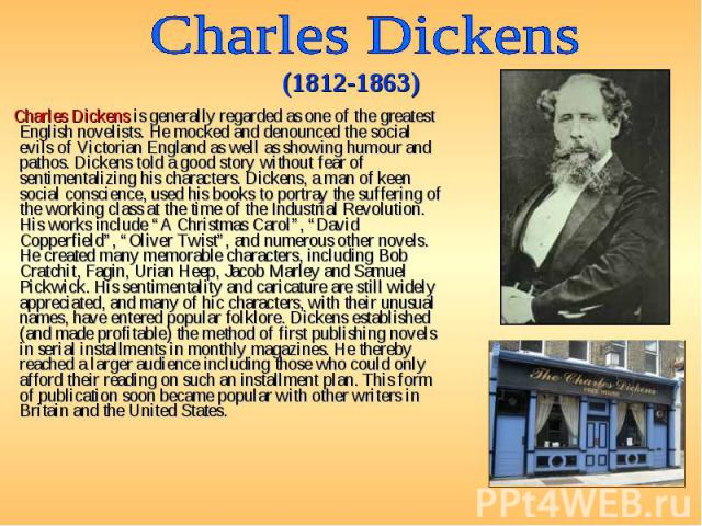 Charles Dickens is generally regarded as one of the greatest English novelists. He mocked and denounced the social evils of Victorian England as well as showing humour and pathos. Dickens told a good story without fear of sentimentalizing his charac…