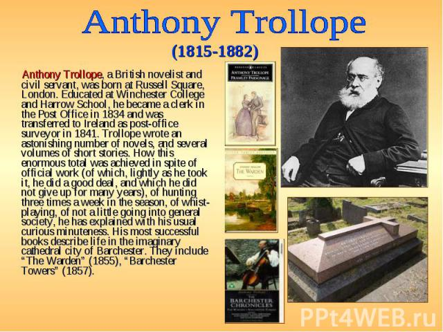 Anthony Trollope, a British novelist and civil servant, was born at Russell Square, London. Educated at Winchester College and Harrow School, he became a clerk in the Post Office in 1834 and was transferred to Ireland as post-office surveyor in 1841…