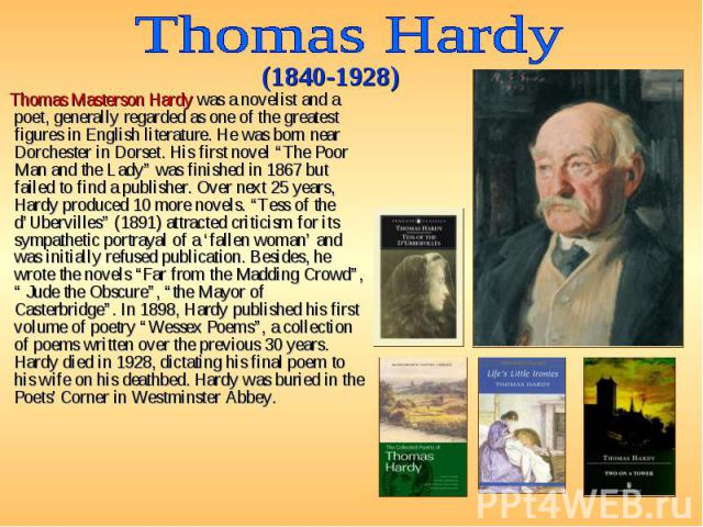"Thomas Masterson Hardy was a novelist and a poet, generally regarded as one of the greatest figures in English literature. He was born near Dorchester in Dorset. His first novel ""The Poor Man and the Lady"" was finished in 1867 but failed to find a p…"