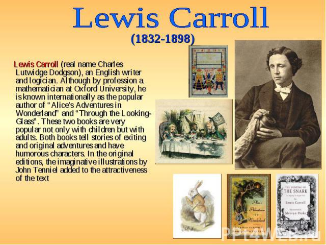 "Lewis Carroll (real name Charles Lutwidge Dodgson), an English writer and logician. Although by profession a mathematician at Oxford University, he is known internationally as the popular author of ""Alice's Adventures in Wonderland"" and ""Through the…"