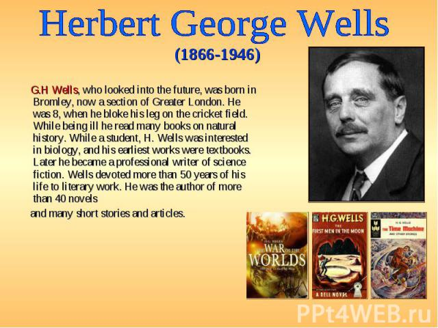 G.H Wells, who looked into the future, was born in Bromley, now a section of Greater London. He was 8, when he bloke his leg on the cricket field. While being ill he read many books on natural history. While a student, H. Wells was interested in bio…